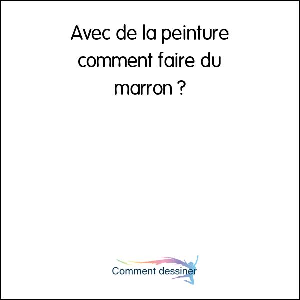 Avec De La Peinture Comment Faire Du Marron Comment Faire